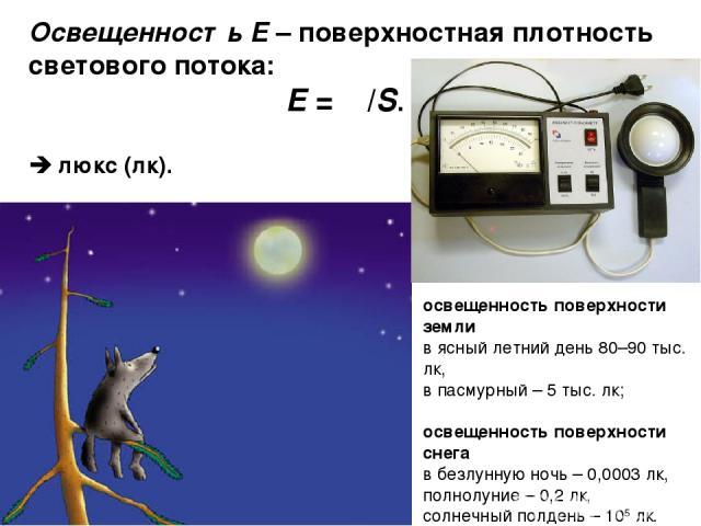 Освещенность Е – поверхностная плотность светового потока: E = Φ/S. люкс (лк). освещенность поверхности земли в ясный летний день 80–90 тыс. лк, в пасмурный – 5 тыс. лк; освещенность поверхности снега в безлунную ночь – 0,0003 лк, полнолуние – 0,2 л…