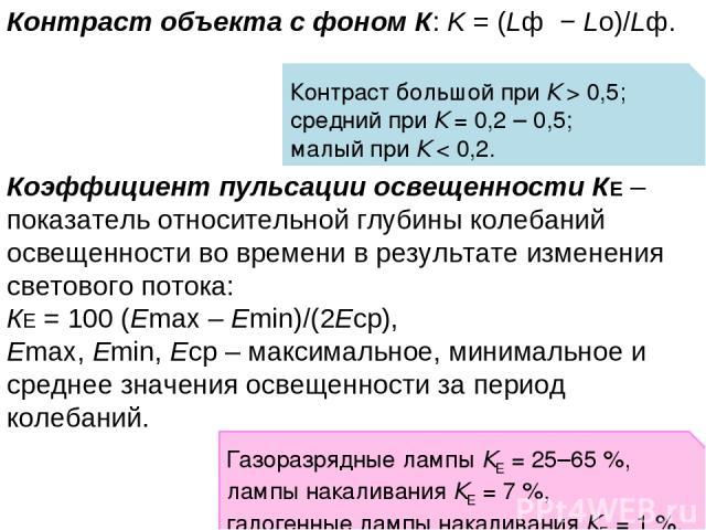 Контраст объекта с фоном К: K = (Lф − Lо)/Lф. Коэффициент пульсации освещенности КЕ – показатель относительной глубины колебаний освещенности во времени в результате изменения светового потока: КЕ = 100 (Emax – Emin)/(2Eср), Emax, Emin, Eср – максим…