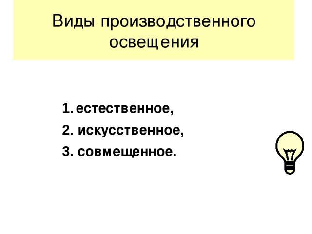 Виды производственного освещения 1. естественное, 2. искусственное, 3. совмещенное.