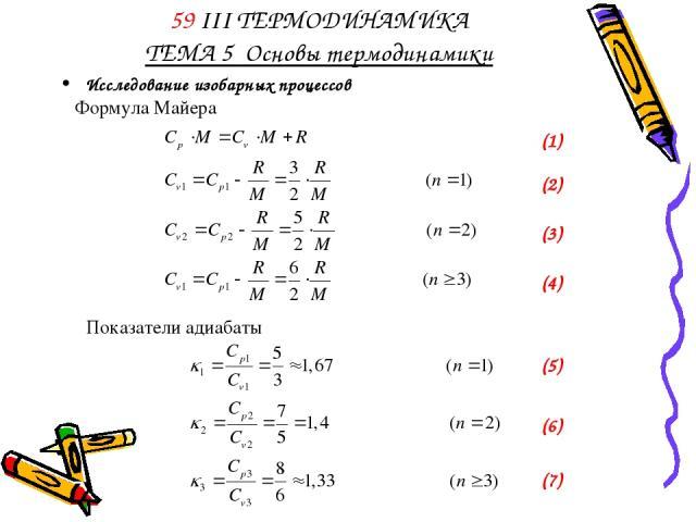 Исследование изобарных процессов 59 III ТЕРМОДИНАМИКА ТЕМА 5 Основы термодинамики Формула Майера (1) (2) (3) (4) Показатели адиабаты (5) (6) (7)