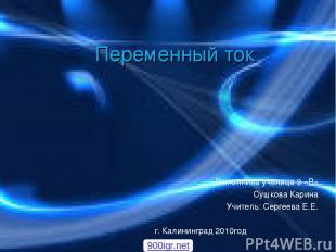Переменный ток Выполнила ученица 9 «В» Сушкова Карина Учитель: Сергеева Е.Е. г.