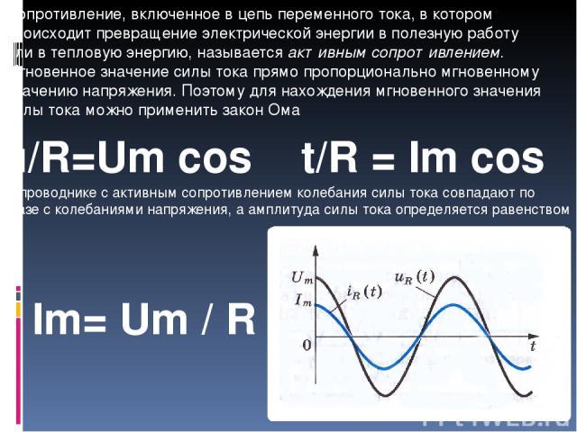 Сопротивление, включенное в цепь переменного тока, в котором происходит превращение электрической энергии в полезную работу или в тепловую энергию, называется активным сопротивлением. Мгновенное значение силы тока прямо пропорционально мгновенному з…