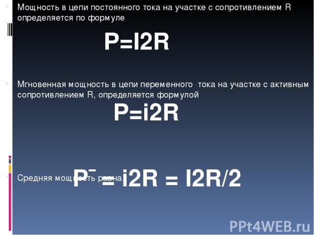 Мощность в цепи постоянного тока на участке с сопротивлением R определяется по формуле Мгновенная мощность в цепи переменного тока на участке с активным сопротивлением R, определяется формулой Средняя мощность равна P=I2R P=i2R P¯= i2R = I2R/2