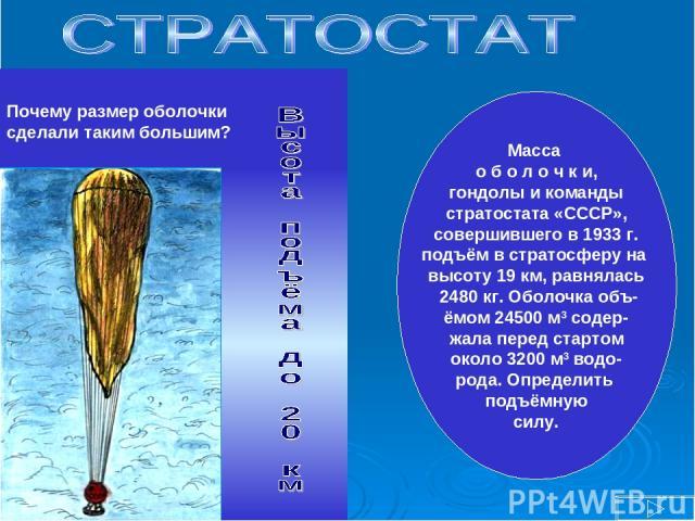 Почему размер оболочки сделали таким большим? Масса о б о л о ч к и, гондолы и команды стратостата «СССР», совершившего в 1933 г. подъём в стратосферу на высоту 19 км, равнялась 2480 кг. Оболочка объ- ёмом 24500 м3 содер- жала перед стартом около 32…