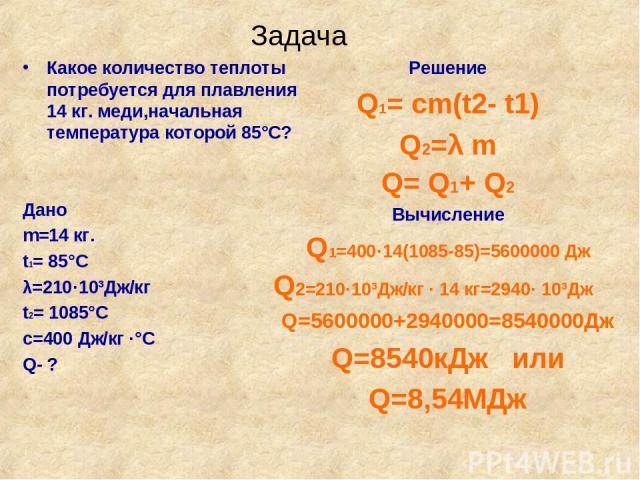 Задача Какое количество теплоты потребуется для плавления 14 кг. меди,начальная температура которой 85°С? Дано m=14 кг. t1= 85°С λ=210·10³Дж/кг t2= 1085°С с=400 Дж/кг ·°С Q- ? Решение Q1= cm(t2- t1) Q2=λ m Q= Q1+ Q2 Вычисление Q1=400·14(1085-85)=560…