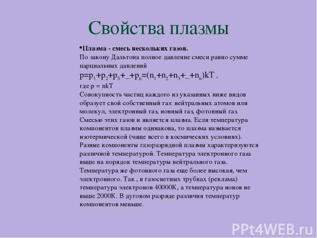 Свойства плазмы Плазма - смесь нескольких газов. По закону Дальтона полное давление смеси равно сумме парциальных давлений p=p1+p2+p3+_+pn=(n1+n2+n3+_+nn)kT , где p = nkT Совокупность частиц каждого из указанных ниже видов образует свой собственный …