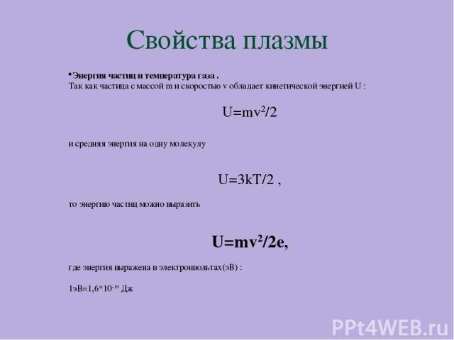 Свойства плазмы Энергия частиц и температура газа . Так как частица с массой m и скоростью v обладает кинетической энергией U : U=mv2/2 и средняя энергия на одну молекулу U=3kT/2 , то энергию частиц можно выразить U=mv2/2e, где энергия выражена в эл…