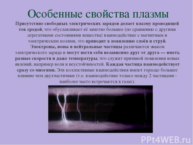Особенные свойства плазмы Присутствие свободных электрических зарядов делает плазму проводящей ток средой, что обуславливает её заметно большее (по сравнению с другими агрегатными состояниями вещества) взаимодействие с магнитным и электрическим поля…