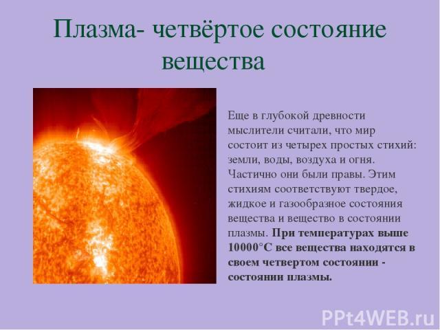 Плазма- четвёртое состояние вещества Еще в глубокой древности мыслители считали, что мир состоит из четырех простых стихий: земли, воды, воздуха и огня. Частично они были правы. Этим стихиям соответствуют твердое, жидкое и газообразное состояния вещ…