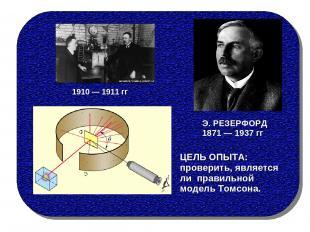 ЦЕЛЬ ОПЫТА: проверить, является ли правильной модель Томсона. Э. РЕЗЕРФОРД 1871
