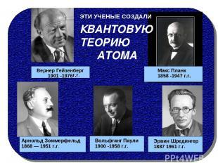 Вернер Гейзенберг 1901 -1976 Эрвин Шредингер 1887 1961 г.г. Макс Планк 1858 -194