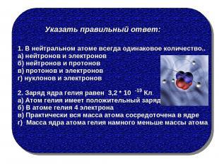Указать правильный ответ: 1. В нейтральном атоме всегда одинаковое количество..