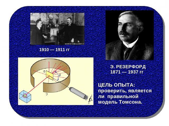 ЦЕЛЬ ОПЫТА: проверить, является ли правильной модель Томсона. Э. РЕЗЕРФОРД 1871 — 1937 гг 1910 — 1911 гг