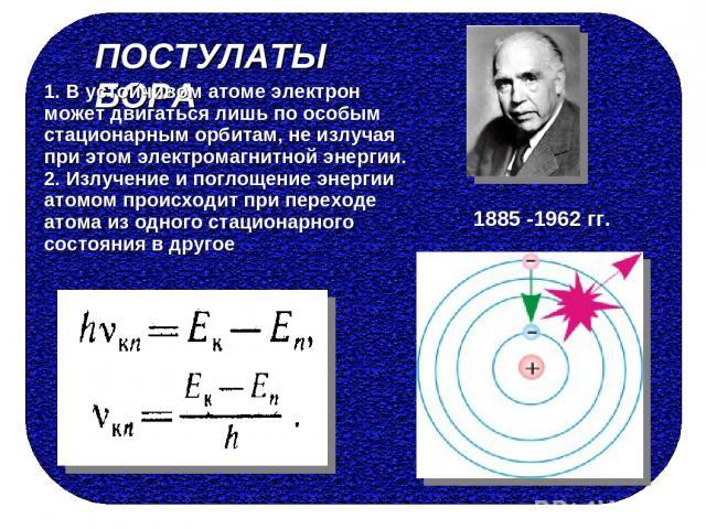 ПОСТУЛАТЫ БОРА 1. В устойчивом атоме электрон может двигаться лишь по особым стационарным орбитам, не излучая при этом электромагнитной энергии. 2. Излучение и поглощение энергии атомом происходит при переходе атома из одного стационарного состояния…