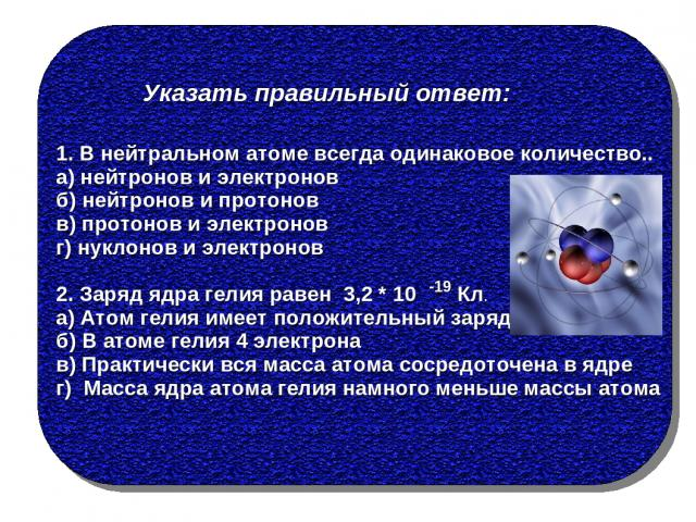 Указать правильный ответ: 1. В нейтральном атоме всегда одинаковое количество.. а) нейтронов и электронов б) нейтронов и протонов в) протонов и электронов г) нуклонов и электронов 2. Заряд ядра гелия равен 3,2 * 10 Кл. а) Атом гелия имеет положитель…