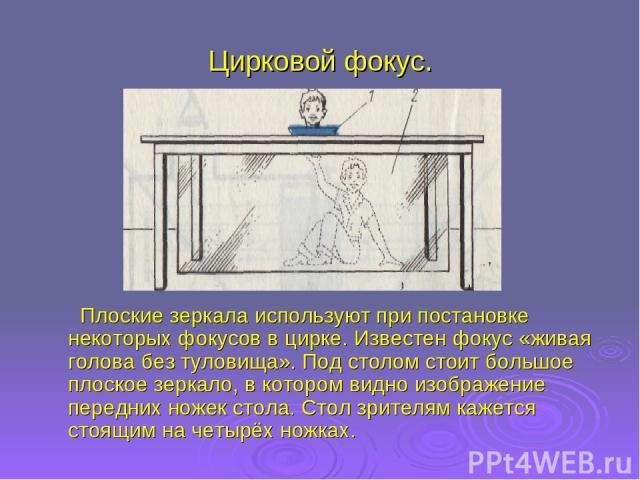 Цирковой фокус. Плоские зеркала используют при постановке некоторых фокусов в цирке. Известен фокус «живая голова без туловища». Под столом стоит большое плоское зеркало, в котором видно изображение передних ножек стола. Стол зрителям кажется стоящи…