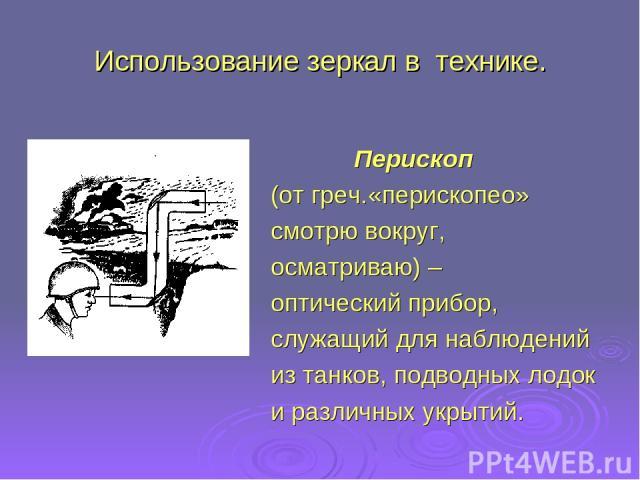 Использование зеркал в технике. Перископ (от греч.«перископео» смотрю вокруг, осматриваю) – оптический прибор, служащий для наблюдений из танков, подводных лодок и различных укрытий.