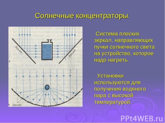 Солнечные концентраторы. Система плоских зеркал, направляющих пучки солнечного света на устройство, которое надо нагреть. Установки используются для получения водяного пара с высокой температурой.
