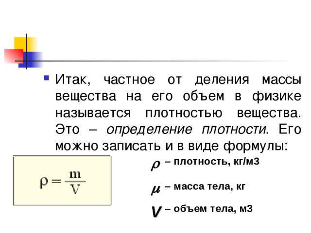 Итак, частное от деления массы вещества на его объем в физике называется плотностью вещества. Это – определение плотности. Его можно записать и в виде формулы: