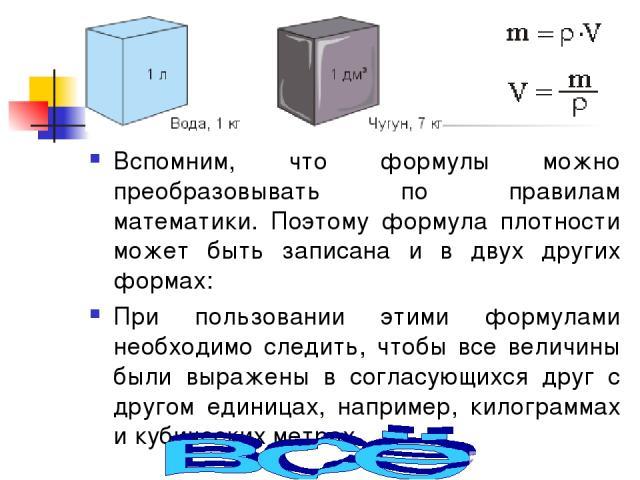 Вспомним, что формулы можно преобразовывать по правилам математики. Поэтому формула плотности может быть записана и в двух других формах: При пользовании этими формулами необходимо следить, чтобы все величины были выражены в согласующихся друг с дру…