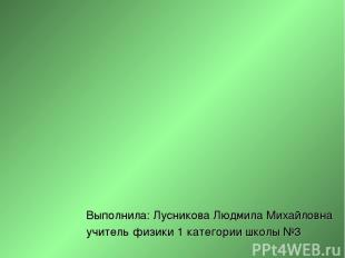 Выполнила: Лусникова Людмила Михайловна учитель физики 1 категории школы №3