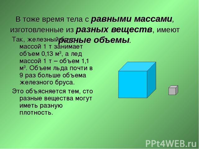 В тоже время тела с равными массами, изготовленные из разных веществ, имеют разные объемы. Так, железный брус массой 1 т занимает объем 0,13 м3, а лед массой 1 т – объем 1,1 м3. Объем льда почти в 9 раз больше объема железного бруса. Это объясняется…