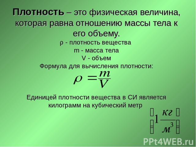 Плотность – это физическая величина, которая равна отношению массы тела к его объему. ρ - плотность вещества m - масса тела V - объем Формула для вычисления плотности: Единицей плотности вещества в СИ является килограмм на кубический метр