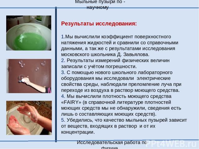 Результаты исследования: 1.Мы вычислили коэффициент поверхностного натяжения жидкостей и сравнили со справочными данными, а так же с результатами исследования московского школьника Д. Завьялова. 2. Результаты измерений физических величин записали с …