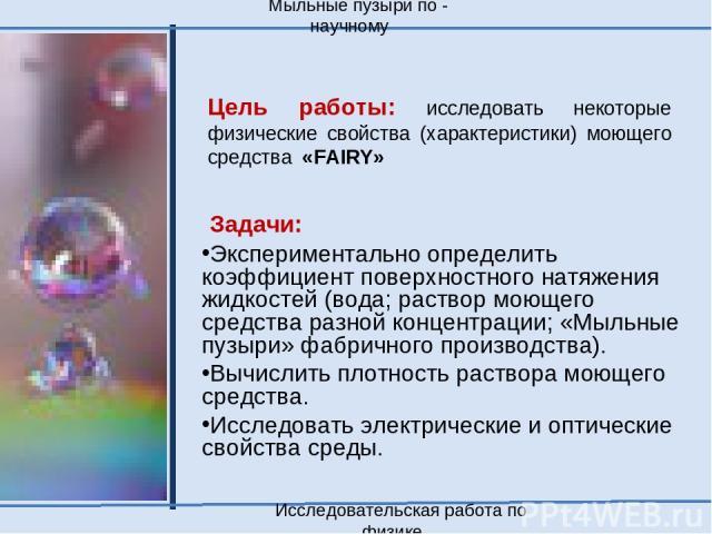Цель работы: исследовать некоторые физические свойства (характеристики) моющего средства «FAIRY» Задачи: Экспериментально определить коэффициент поверхностного натяжения жидкостей (вода; раствор моющего средства разной концентрации; «Мыльные пузыри»…