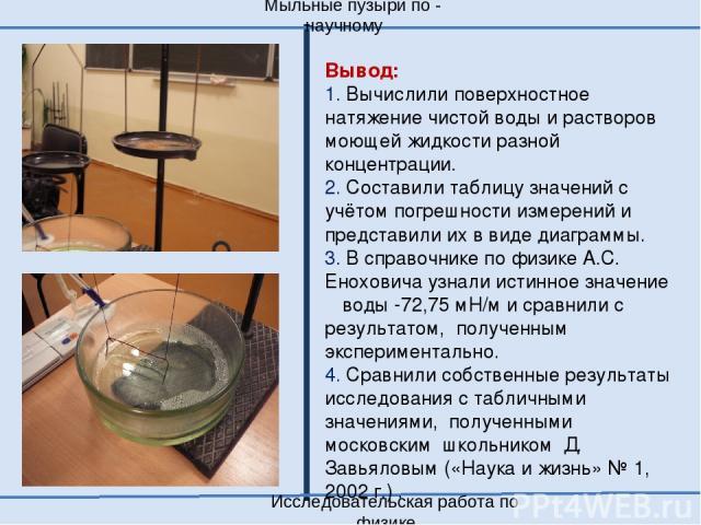 Мыльные пузыри по - научному Исследовательская работа по физике Вывод: 1. Вычислили поверхностное натяжение чистой воды и растворов моющей жидкости разной концентрации. 2. Составили таблицу значений с учётом погрешности измерений и представили их в …