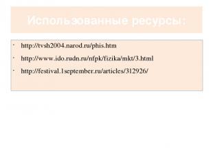 Использованные ресурсы: http://tvsh2004.narod.ru/phis.htm http://www.ido.rudn.ru