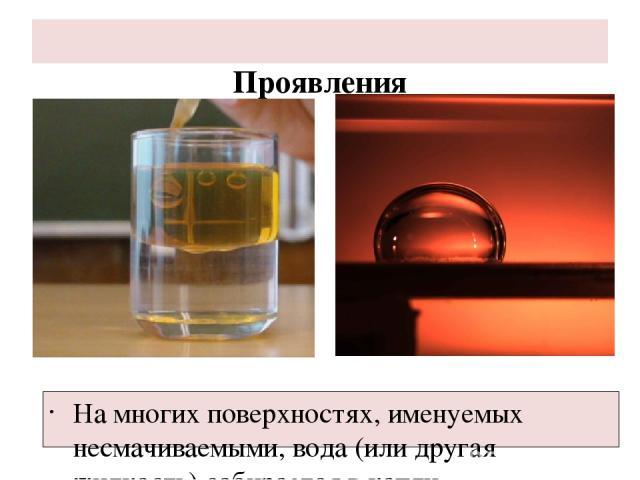 Проявления На многих поверхностях, именуемых несмачиваемыми, вода (или другая жидкость) собирается в капли.