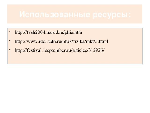 Использованные ресурсы: http://tvsh2004.narod.ru/phis.htm http://www.ido.rudn.ru/nfpk/fizika/mkt/3.html http://festival.1september.ru/articles/312926/