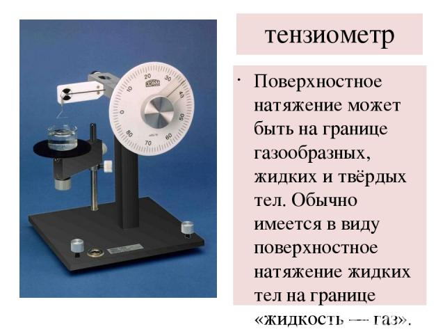 тензиометр Поверхностное натяжение может быть на границе газообразных, жидких и твёрдых тел. Обычно имеется в виду поверхностное натяжение жидких тел на границе «жидкость— газ». В случае жидкой поверхности раздела поверхностное натяжение правомерно…