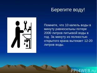 Берегите воду! Помните, что 10 капель воды в минуту равносильны потере 2000 литр