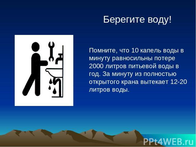 Берегите воду! Помните, что 10 капель воды в минуту равносильны потере 2000 литров питьевой воды в год. За минуту из полностью открытого крана вытекает 12-20 литров воды.