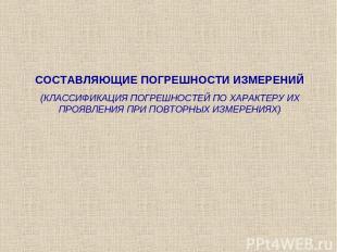 СОСТАВЛЯЮЩИЕ ПОГРЕШНОСТИ ИЗМЕРЕНИЙ (КЛАССИФИКАЦИЯ ПОГРЕШНОСТЕЙ ПО ХАРАКТЕРУ ИХ П