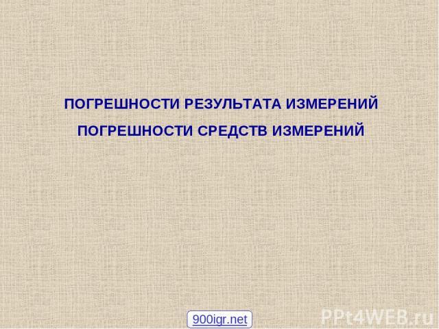 ПОГРЕШНОСТИ РЕЗУЛЬТАТА ИЗМЕРЕНИЙ ПОГРЕШНОСТИ СРЕДСТВ ИЗМЕРЕНИЙ 900igr.net