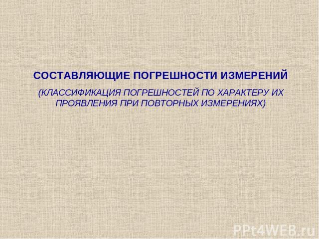 СОСТАВЛЯЮЩИЕ ПОГРЕШНОСТИ ИЗМЕРЕНИЙ (КЛАССИФИКАЦИЯ ПОГРЕШНОСТЕЙ ПО ХАРАКТЕРУ ИХ ПРОЯВЛЕНИЯ ПРИ ПОВТОРНЫХ ИЗМЕРЕНИЯХ)