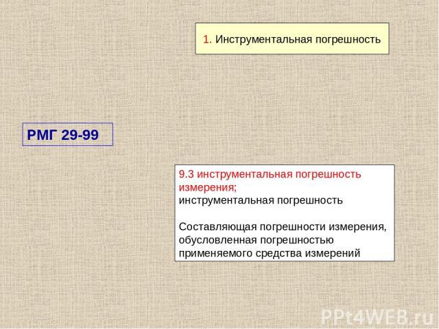 9.3 инструментальная погрешность измерения; инструментальная погрешность Составляющая погрешности измерения, обусловленная погрешностью применяемого средства измерений РМГ 29-99 1. Инструментальная погрешность