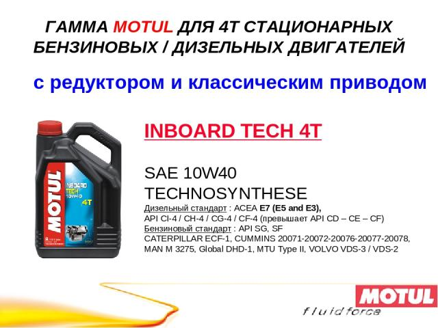 INBOARD TECH 4T SAE 10W40 TECHNOSYNTHESE Дизельный стандарт : ACEA E7 (E5 and E3), API CI-4 / CH-4 / CG-4 / CF-4 (превышает API CD – CE – CF) Бензиновый стандарт : API SG, SF CATERPILLAR ECF-1, CUMMINS 20071-20072-20076-20077-20078, MAN M 3275, Glob…