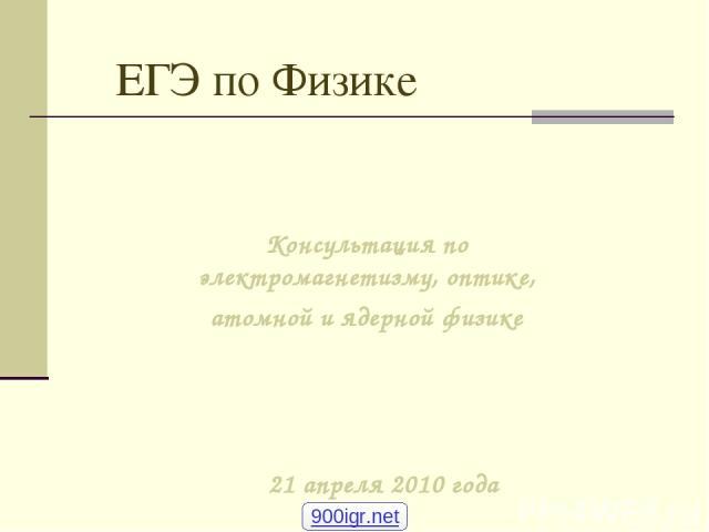 ЕГЭ по Физике Консультация по электромагнетизму, оптике, атомной и ядерной физике 21 апреля 2010 года 900igr.net