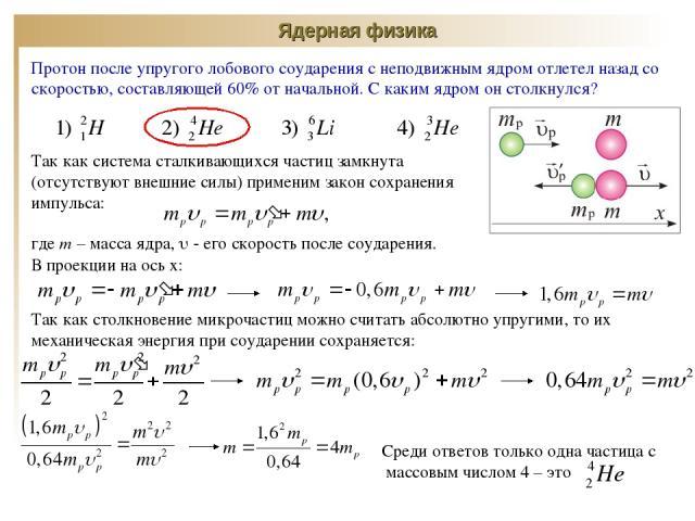 Ядерная физика Протон после упругого лобового соударения с неподвижным ядром отлетел назад со скоростью, составляющей 60% от начальной. С каким ядром он столкнулся? Так как система сталкивающихся частиц замкнута (отсутствуют внешние силы) применим з…