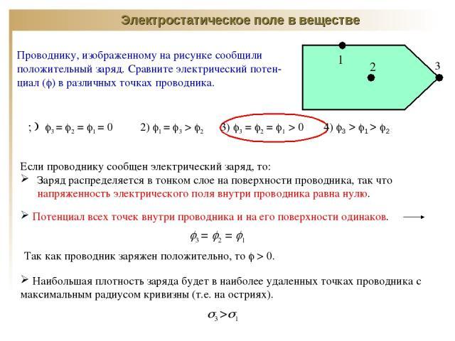 Электростатическое поле в веществе Проводнику, изображенному на рисунке сообщили положительный заряд. Сравните электрический потен-циал ( ) в различных точках проводника. 3 = 2 = 1 = 0 2) 1 = 3 > 2 3) 3 = 2 = 1 > 0 4) 3 > 1 > 2 Если проводнику сообщ…
