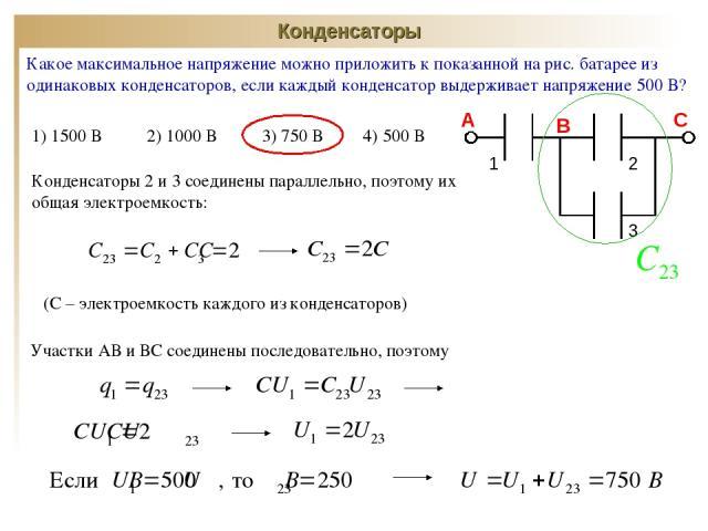 Конденсаторы Какое максимальное напряжение можно приложить к показанной на рис. батарее из одинаковых конденсаторов, если каждый конденсатор выдерживает напряжение 500 В? 1) 1500 В 2) 1000 В 3) 750 В 4) 500 В 1 2 3 А В С Конденсаторы 2 и 3 соединены…