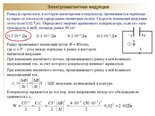 Электромагнитная индукция В +q - q Рамка из проволоки, в которую вмонтирован конденсатор, пронизывается перпенди-кулярно ее плоскости однородным магнитным полем. Скорость изменения индукции этого поля 0,02 Тл/с. Определите энергию заряженного конден…