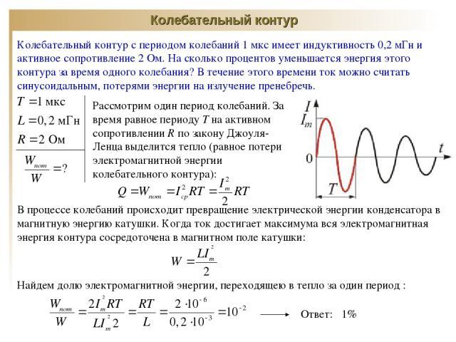 Колебательный контур Колебательный контур с периодом колебаний 1 мкс имеет индуктивность 0,2 мГн и активное сопротивление 2 Ом. На сколько процентов уменьшается энергия этого контура за время одного колебания? В течение этого времени ток можно счита…