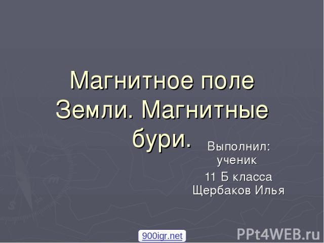 Магнитное поле Земли. Магнитные бури. Выполнил: ученик 11 Б класса Щербаков Илья 900igr.net