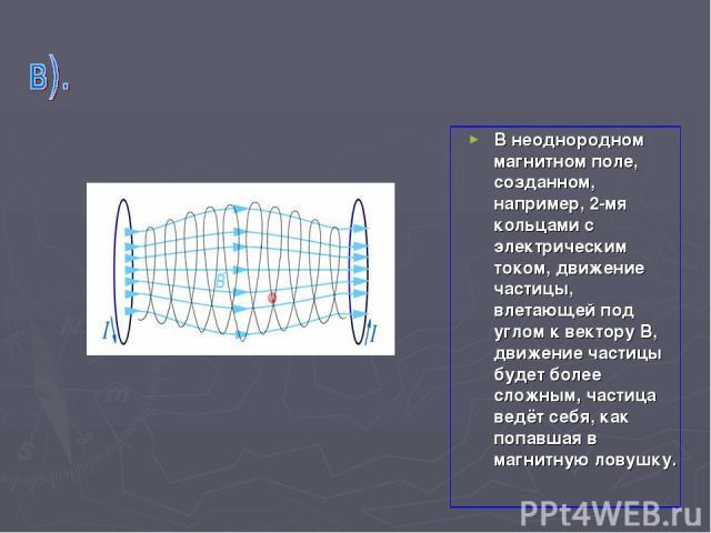 В неоднородном магнитном поле, созданном, например, 2-мя кольцами с электрическим током, движение частицы, влетающей под углом к вектору В, движение частицы будет более сложным, частица ведёт себя, как попавшая в магнитную ловушку.