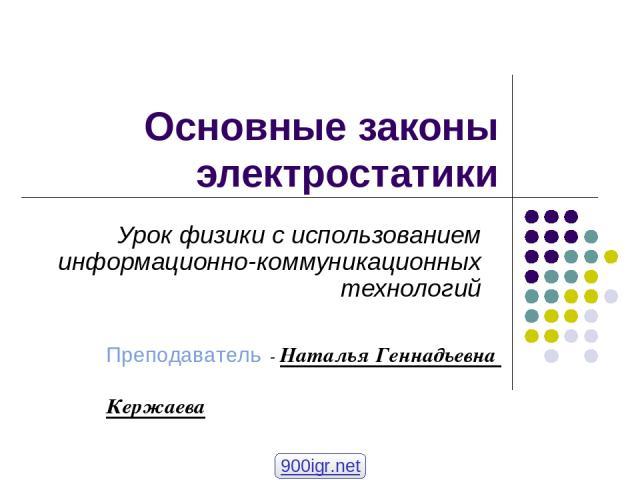 Основные законы электростатики Урок физики с использованием информационно-коммуникационных технологий Преподаватель - Наталья Геннадьевна Кержаева 900igr.net